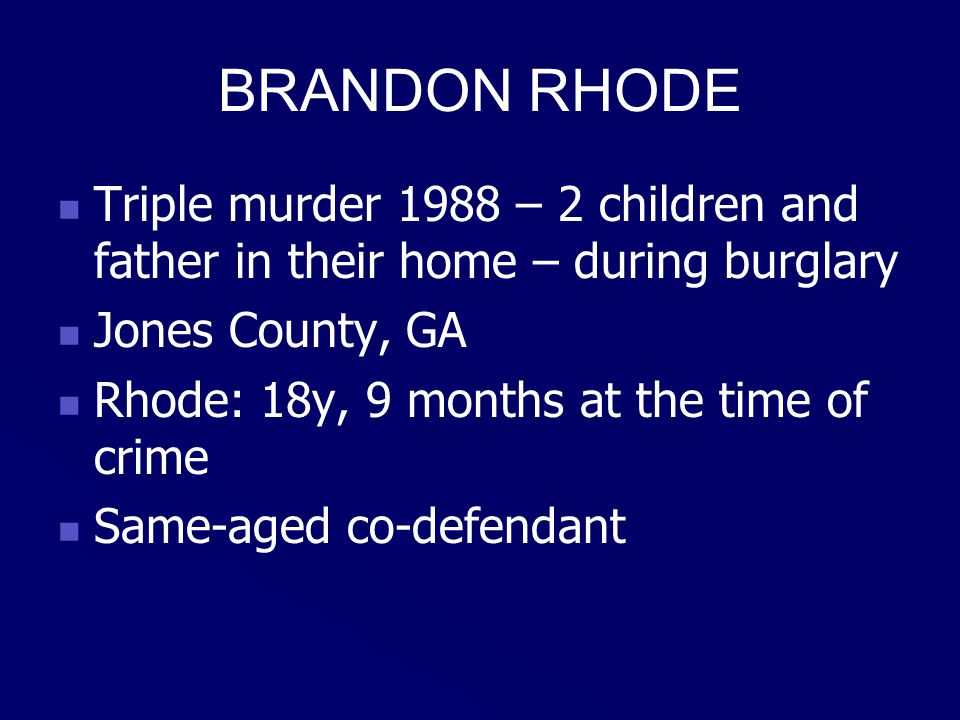 BRANDON RHODE Triple murder 1988 – 2 children and father in their home – during burglary Jones County, GA Rhode: 18y, 9 months at the time of crime Same-aged co-defendant