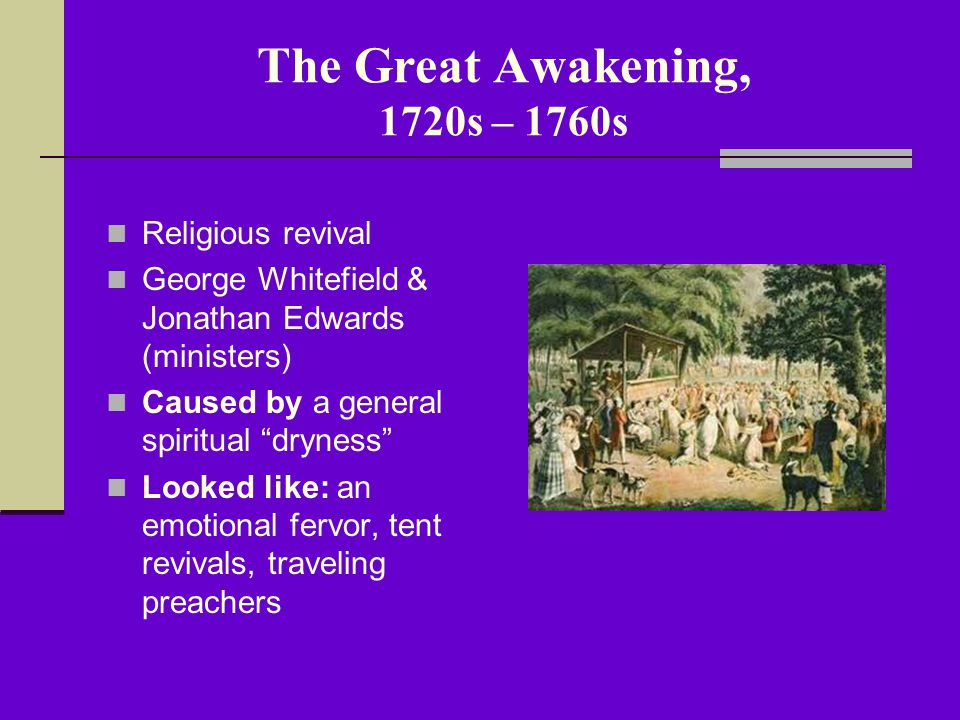 The Great Awakening, 1720s – 1760s Impact: Creation of new churches (Baptists, Methodists, Presbyterians) Emphasis on education (NE colonies) Encouraged belief that all people were equal before God (new ideas about democracy) Willingness to question established political authority (the King) Sense of American unity before Revolution