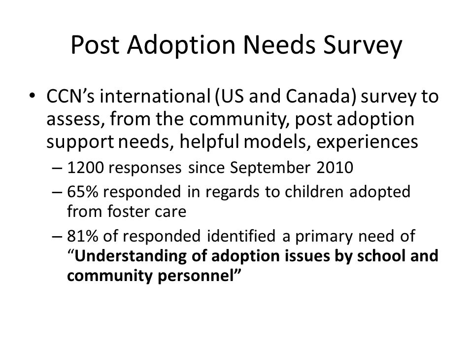 Post Adoption Needs Survey CCN's international (US and Canada) survey to assess, from the community, post adoption support needs, helpful models, experiences – 1200 responses since September 2010 – 65% responded in regards to children adopted from foster care – 81% of responded identified a primary need of Understanding of adoption issues by school and community personnel