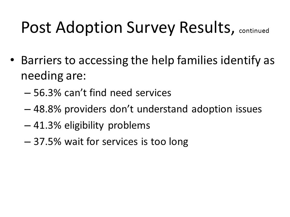Post Adoption Survey Results, continued Barriers to accessing the help families identify as needing are: – 56.3% can't find need services – 48.8% providers don't understand adoption issues – 41.3% eligibility problems – 37.5% wait for services is too long
