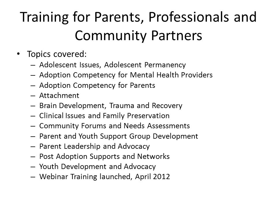Training for Parents, Professionals and Community Partners Topics covered: – Adolescent Issues, Adolescent Permanency – Adoption Competency for Mental Health Providers – Adoption Competency for Parents – Attachment – Brain Development, Trauma and Recovery – Clinical Issues and Family Preservation – Community Forums and Needs Assessments – Parent and Youth Support Group Development – Parent Leadership and Advocacy – Post Adoption Supports and Networks – Youth Development and Advocacy – Webinar Training launched, April 2012
