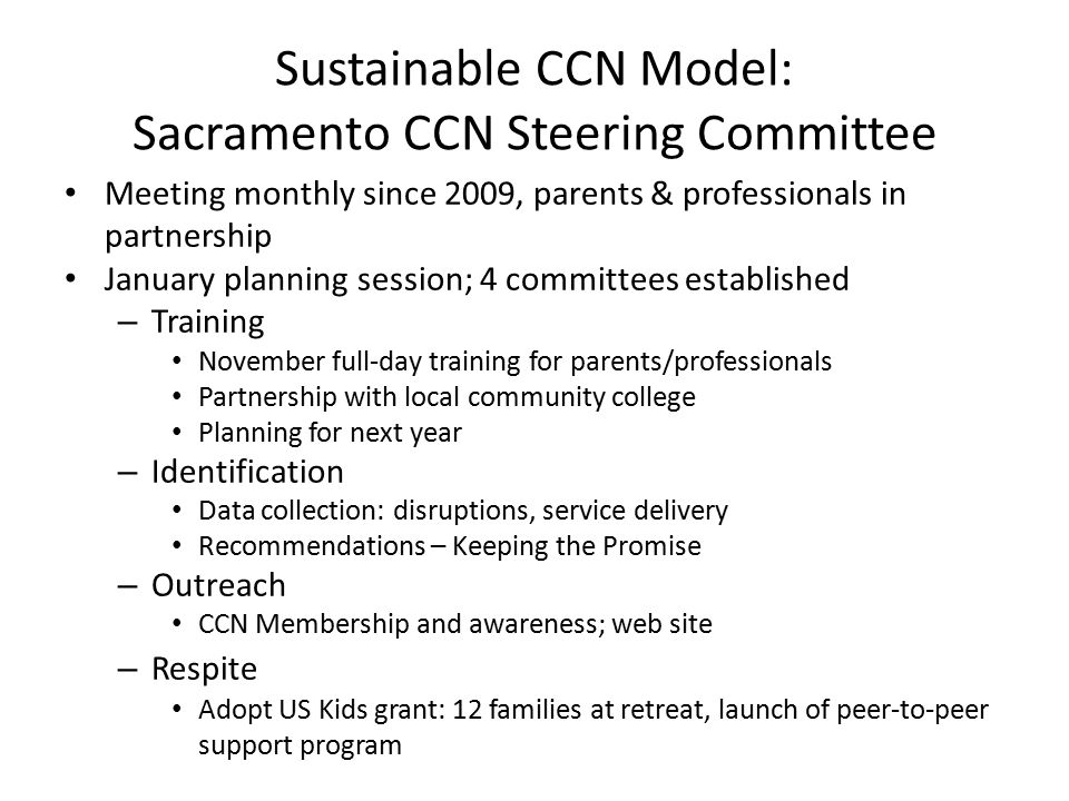 Sustainable CCN Model: Sacramento CCN Steering Committee Meeting monthly since 2009, parents & professionals in partnership January planning session; 4 committees established – Training November full-day training for parents/professionals Partnership with local community college Planning for next year – Identification Data collection: disruptions, service delivery Recommendations – Keeping the Promise – Outreach CCN Membership and awareness; web site – Respite Adopt US Kids grant: 12 families at retreat, launch of peer-to-peer support program