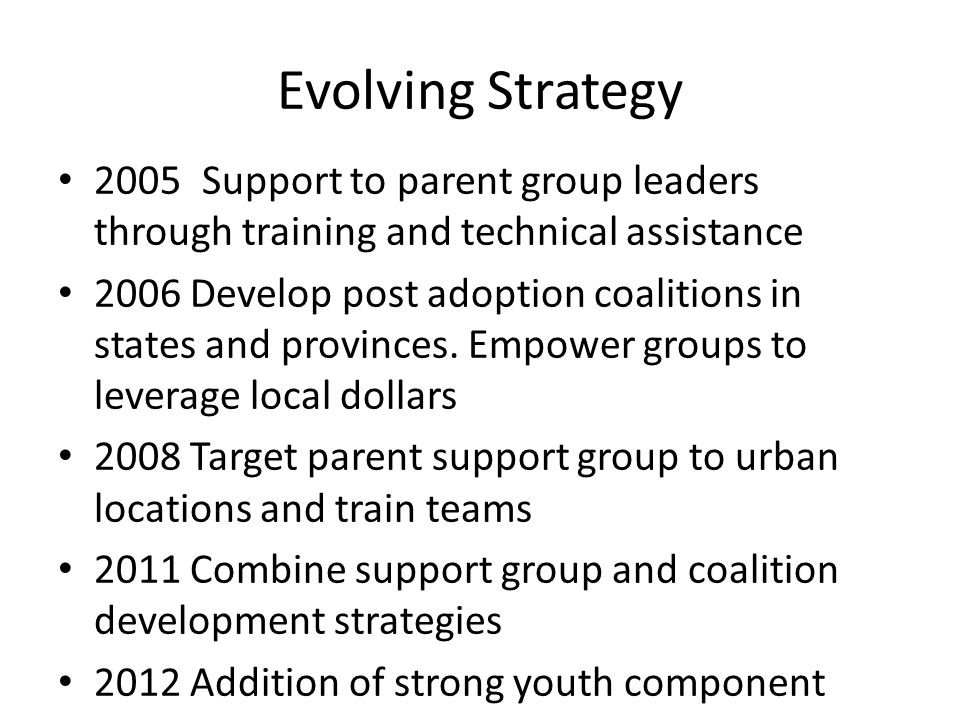 Evolving Strategy 2005Support to parent group leaders through training and technical assistance 2006 Develop post adoption coalitions in states and provinces.