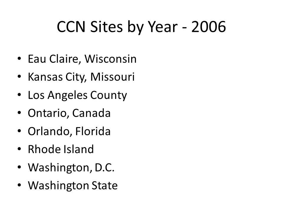 CCN Sites by Year - 2006 Eau Claire, Wisconsin Kansas City, Missouri Los Angeles County Ontario, Canada Orlando, Florida Rhode Island Washington, D.C.