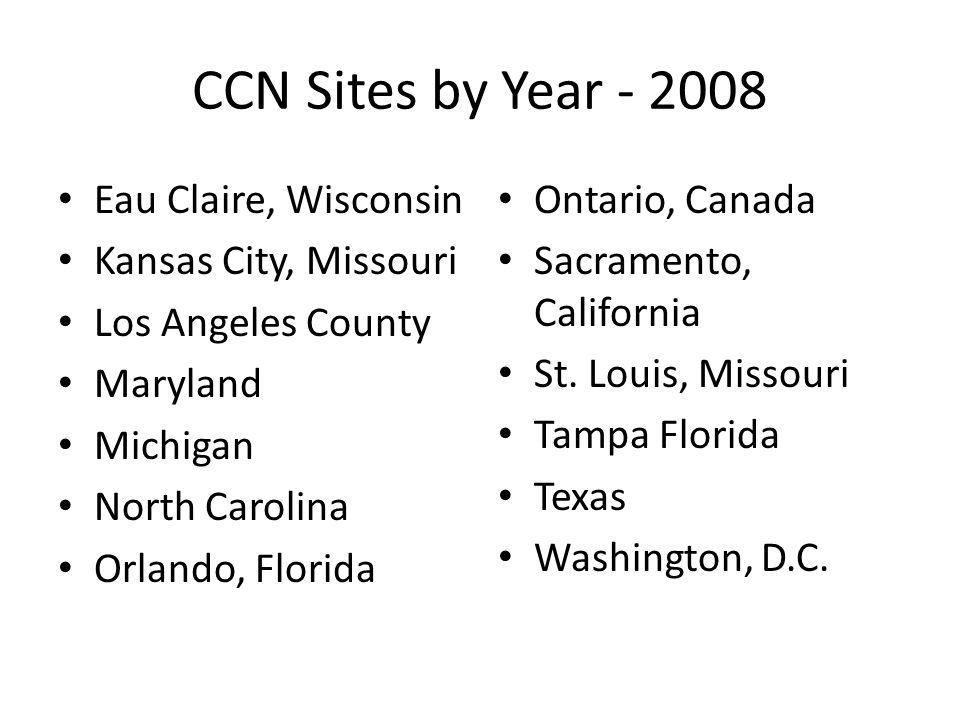 CCN Sites by Year - 2008 Eau Claire, Wisconsin Kansas City, Missouri Los Angeles County Maryland Michigan North Carolina Orlando, Florida Ontario, Canada Sacramento, California St.