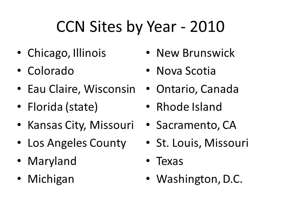 CCN Sites by Year - 2010 Chicago, Illinois Colorado Eau Claire, Wisconsin Florida (state) Kansas City, Missouri Los Angeles County Maryland Michigan New Brunswick Nova Scotia Ontario, Canada Rhode Island Sacramento, CA St.