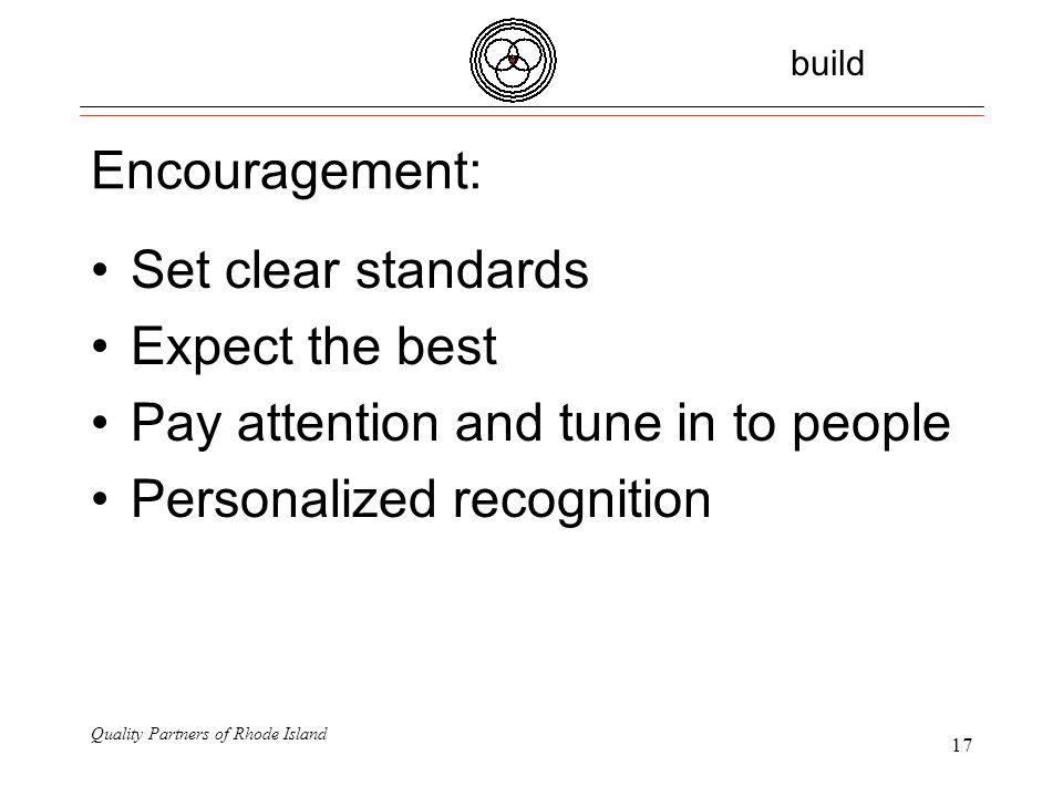 Quality Partners of Rhode Island 17 Encouragement: Set clear standards Expect the best Pay attention and tune in to people Personalized recognition build