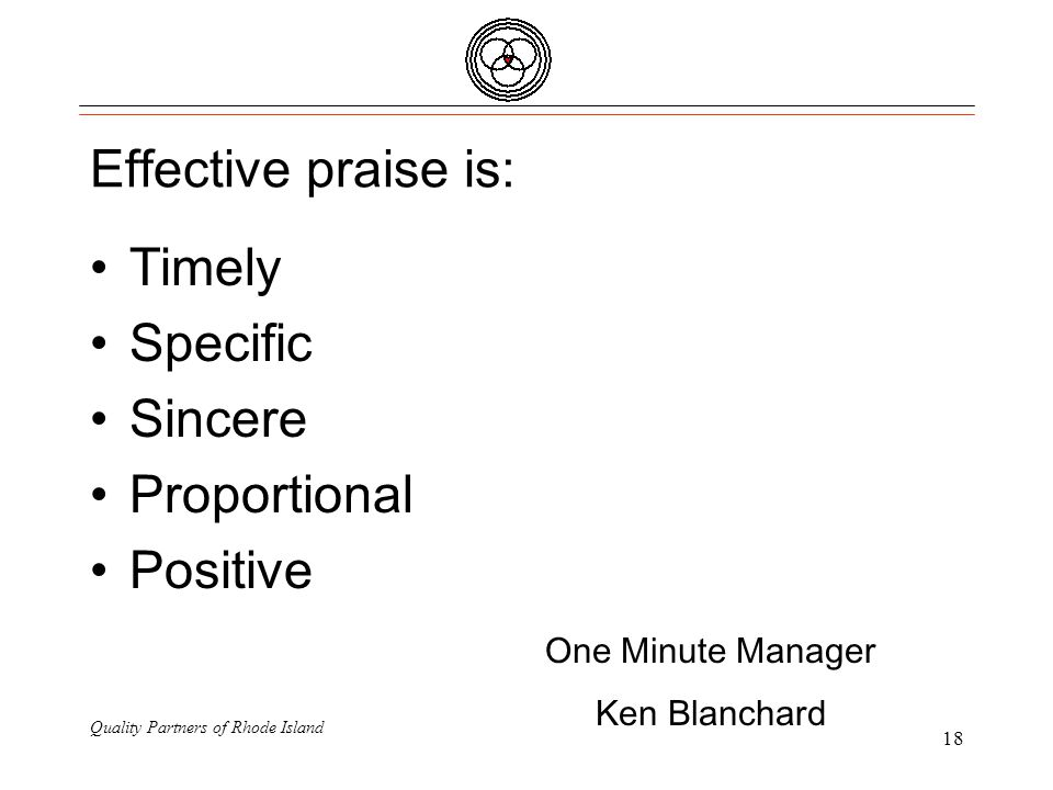 Quality Partners of Rhode Island 18 Effective praise is: Timely Specific Sincere Proportional Positive One Minute Manager Ken Blanchard