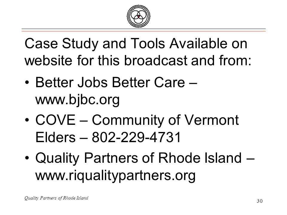 Quality Partners of Rhode Island 30 Case Study and Tools Available on website for this broadcast and from: Better Jobs Better Care – www.bjbc.org COVE – Community of Vermont Elders – 802-229-4731 Quality Partners of Rhode Island – www.riqualitypartners.org