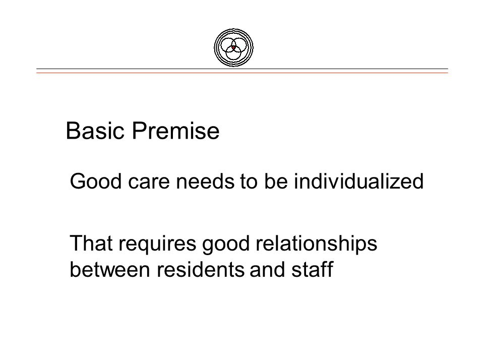 Basic Premise Good care needs to be individualized That requires good relationships between residents and staff
