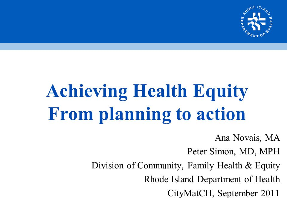 Achieving Health Equity From planning to action Ana Novais, MA Peter Simon, MD, MPH Division of Community, Family Health & Equity Rhode Island Department of Health CityMatCH, September 2011