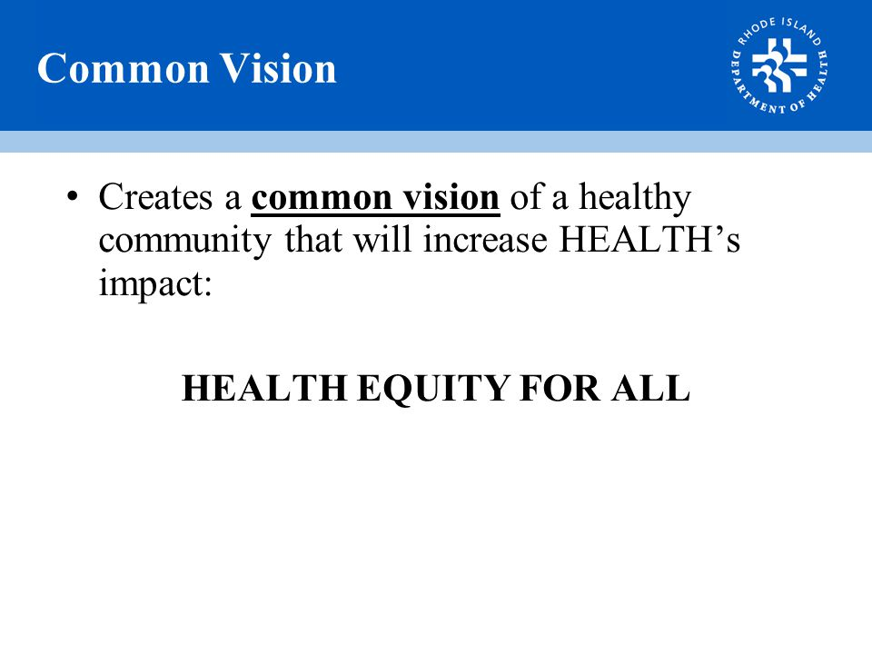Common Vision Creates a common vision of a healthy community that will increase HEALTH's impact: HEALTH EQUITY FOR ALL