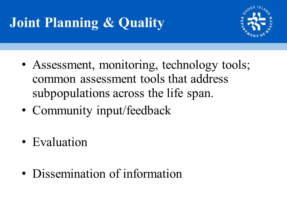 Joint Planning & Quality Assessment, monitoring, technology tools; common assessment tools that address subpopulations across the life span.