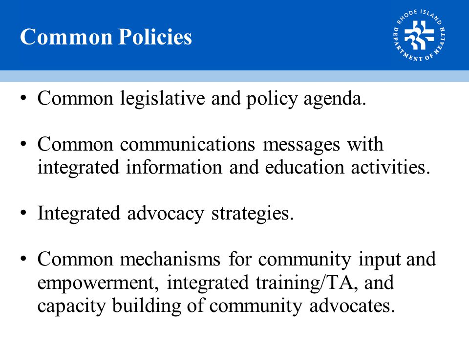 Common Policies Common legislative and policy agenda. Common communications messages with integrated information and education activities. Integrated