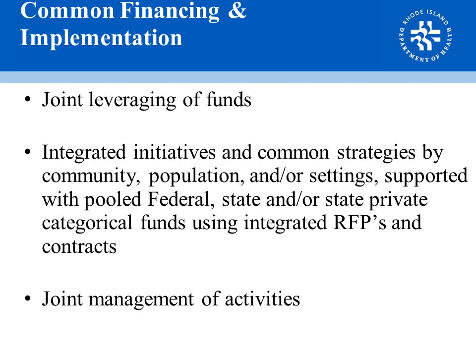 Common Financing & Implementation Joint leveraging of funds Integrated initiatives and common strategies by community, population, and/or settings, supported with pooled Federal, state and/or state private categorical funds using integrated RFP's and contracts Joint management of activities