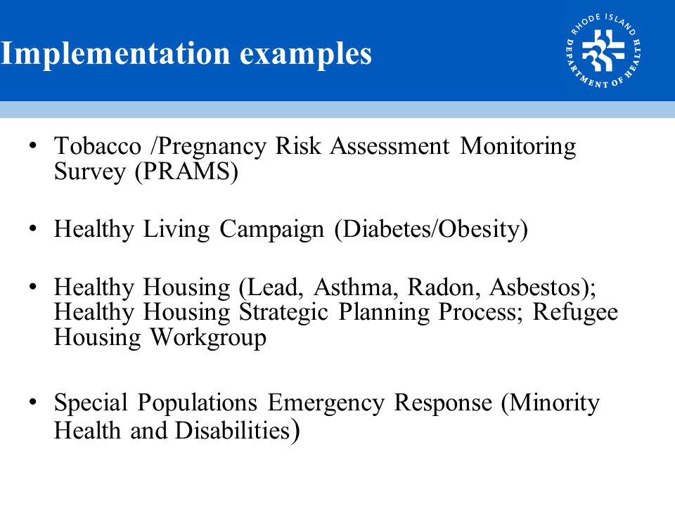Implementation examples Tobacco /Pregnancy Risk Assessment Monitoring Survey (PRAMS) Healthy Living Campaign (Diabetes/Obesity) Healthy Housing (Lead, Asthma, Radon, Asbestos); Healthy Housing Strategic Planning Process; Refugee Housing Workgroup Special Populations Emergency Response (Minority Health and Disabilities )