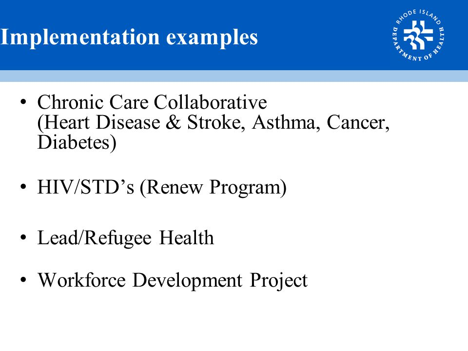 Implementation examples Chronic Care Collaborative (Heart Disease & Stroke, Asthma, Cancer, Diabetes) HIV/STD's (Renew Program) Lead/Refugee Health Workforce Development Project