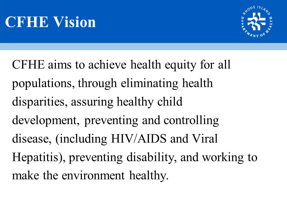 CFHE Vision CFHE aims to achieve health equity for all populations, through eliminating health disparities, assuring healthy child development, preventing and controlling disease, (including HIV/AIDS and Viral Hepatitis), preventing disability, and working to make the environment healthy.