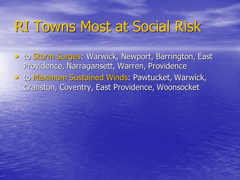RI Towns Most at Social Risk to Storm Surges:Warwick, Newport, Barrington, East Providence, Narragansett, Warren, Providence to Storm Surges:Warwick, Newport, Barrington, East Providence, Narragansett, Warren, Providence to Maximum Sustained Winds: Pawtucket, Warwick, Cranston, Coventry, East Providence, Woonsocket to Maximum Sustained Winds: Pawtucket, Warwick, Cranston, Coventry, East Providence, Woonsocket