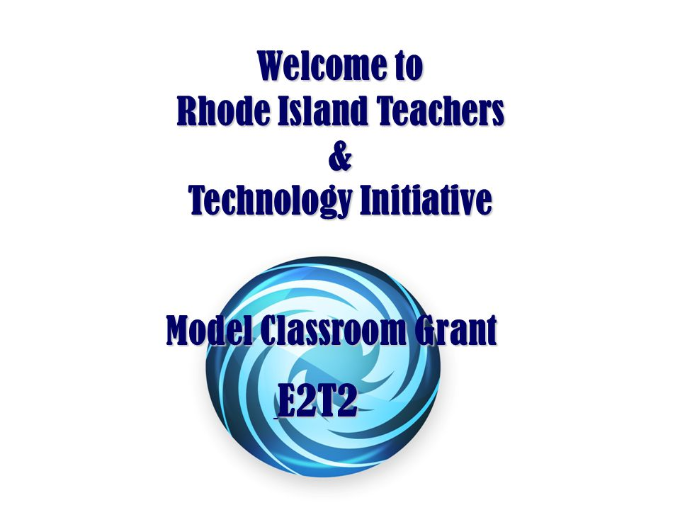 Welcome to Rhode Island Teachers & Technology Initiative E2T2 E2T2 Model Classroom Grant