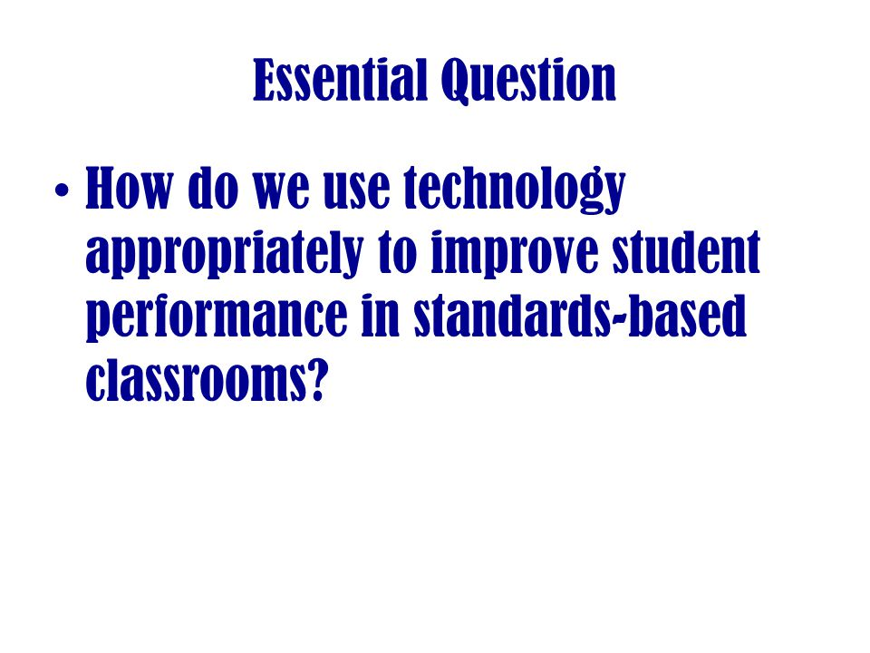 Essential Question How do we use technology appropriately to improve student performance in standards-based classrooms
