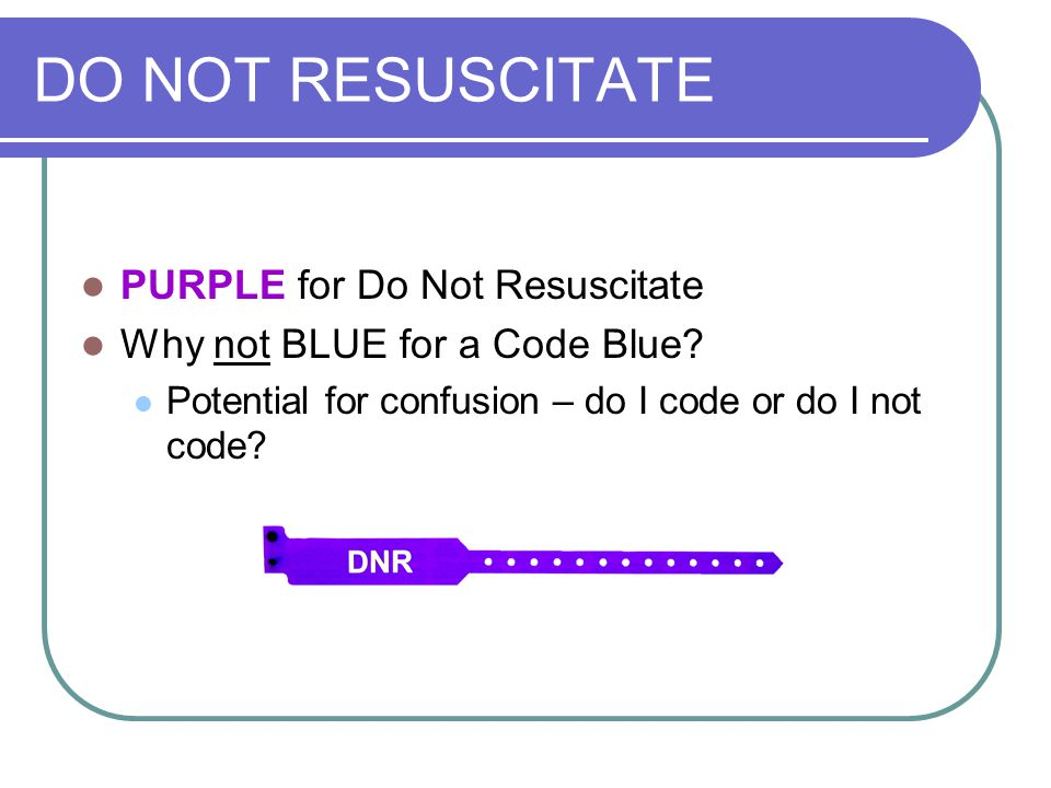 DO NOT RESUSCITATE PURPLE for Do Not Resuscitate Why not BLUE for a Code Blue? Potential for confusion – do I code or do I not code?