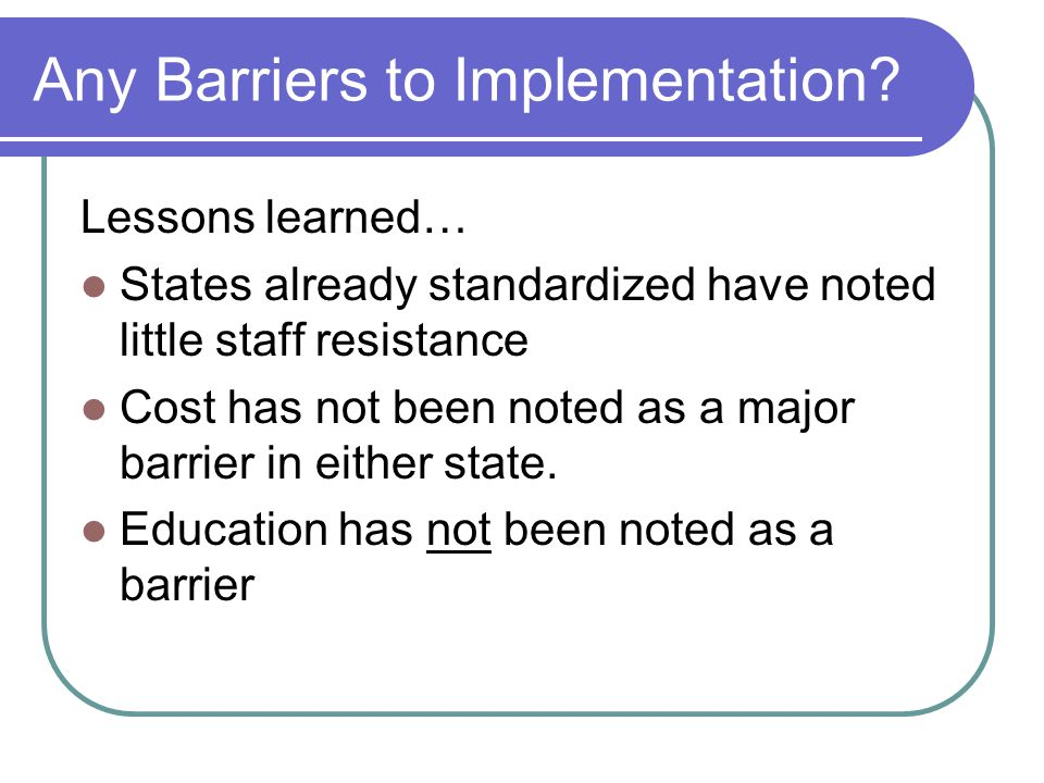 Any Barriers to Implementation? Lessons learned… States already standardized have noted little staff resistance Cost has not been noted as a major bar