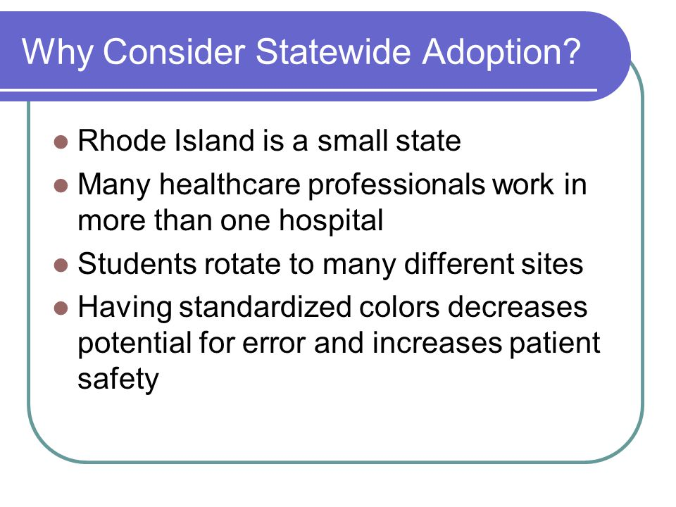 Why Consider Statewide Adoption? Rhode Island is a small state Many healthcare professionals work in more than one hospital Students rotate to many di