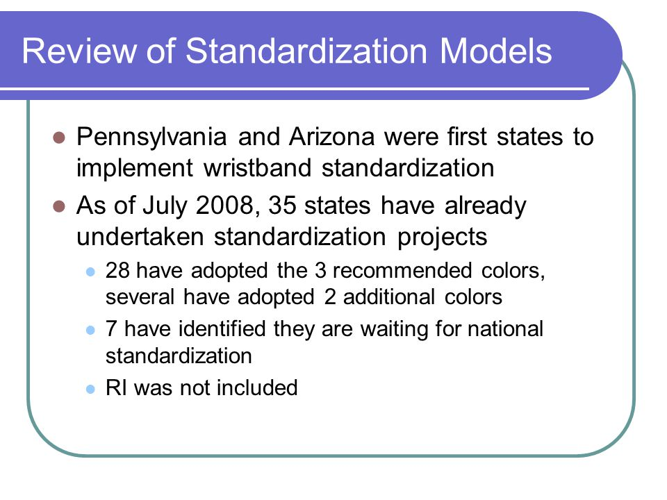 Review of Standardization Models Pennsylvania and Arizona were first states to implement wristband standardization As of July 2008, 35 states have alr
