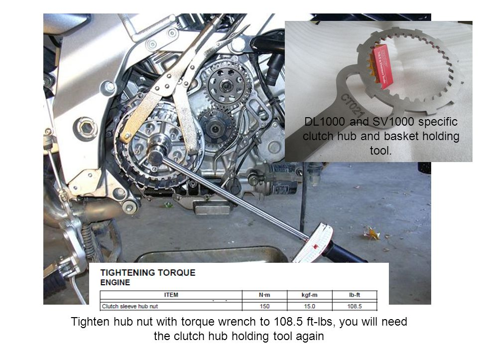 Tighten hub nut with torque wrench to 108.5 ft-lbs, you will need the clutch hub holding tool again DL1000 and SV1000 specific clutch hub and basket holding tool.