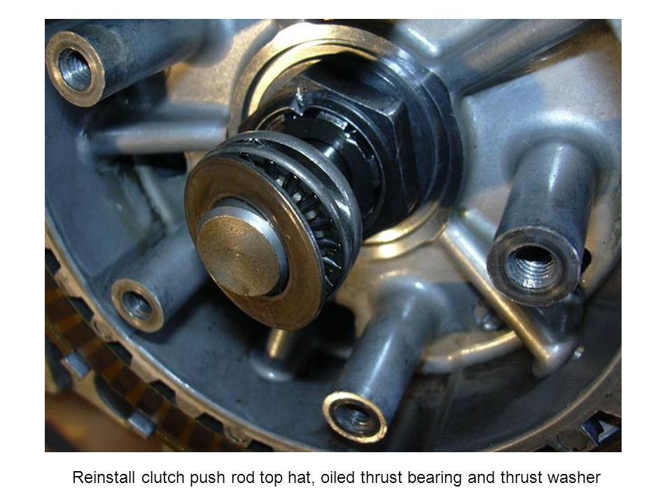 Reinstall clutch push rod top hat, oiled thrust bearing and thrust washer