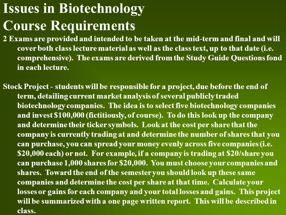 Issues in Biotechnology Course Requirements 2 Exams are provided and intended to be taken at the mid-term and final and will cover both class lecture material as well as the class text, up to that date (i.e.