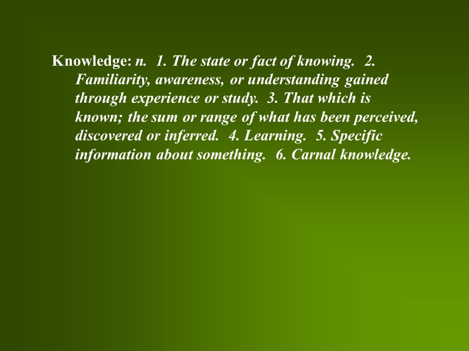 Knowledge: n. 1. The state or fact of knowing. 2.