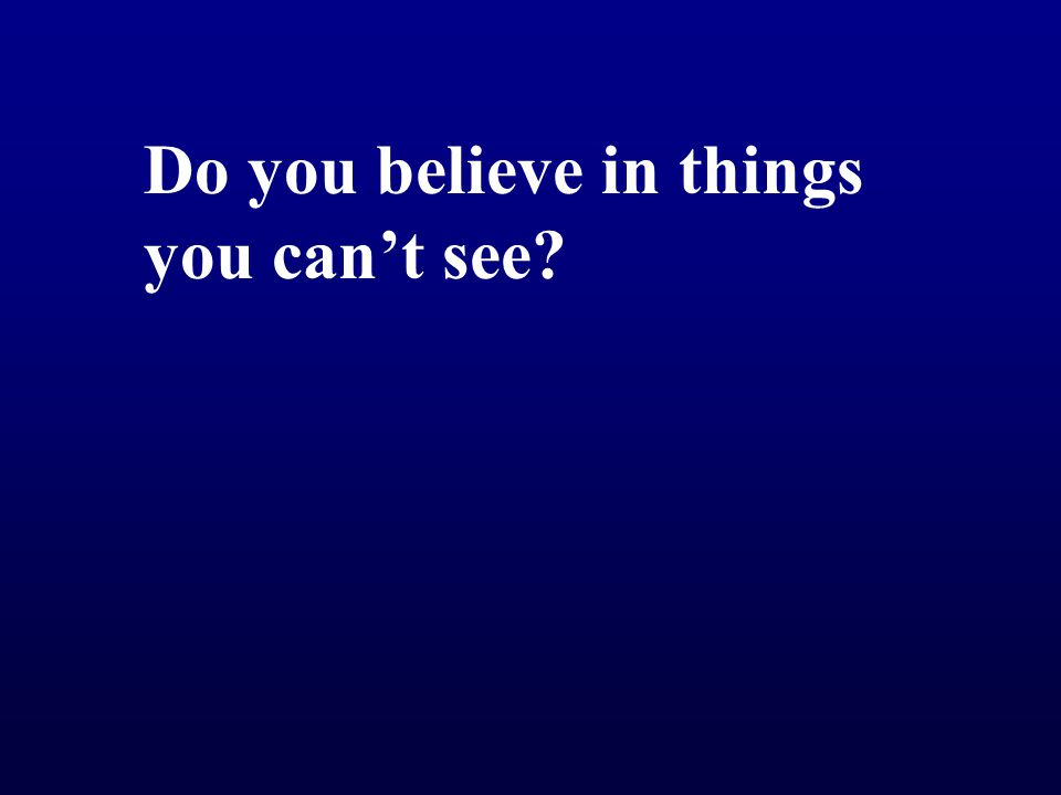 Do you believe in things you can't see