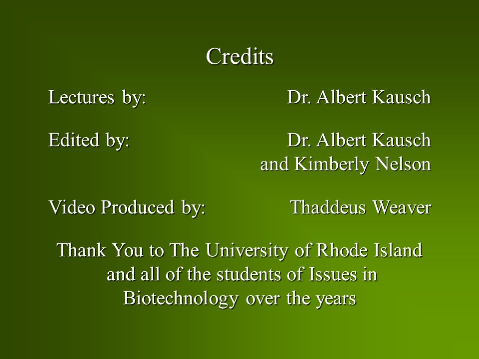 Credits Credits Lectures by: Edited by: Video Produced by: Thank You to The University of Rhode Island Thank You to The University of Rhode Island and all of the students of Issues in and all of the students of Issues in Biotechnology over the years Biotechnology over the years Dr.