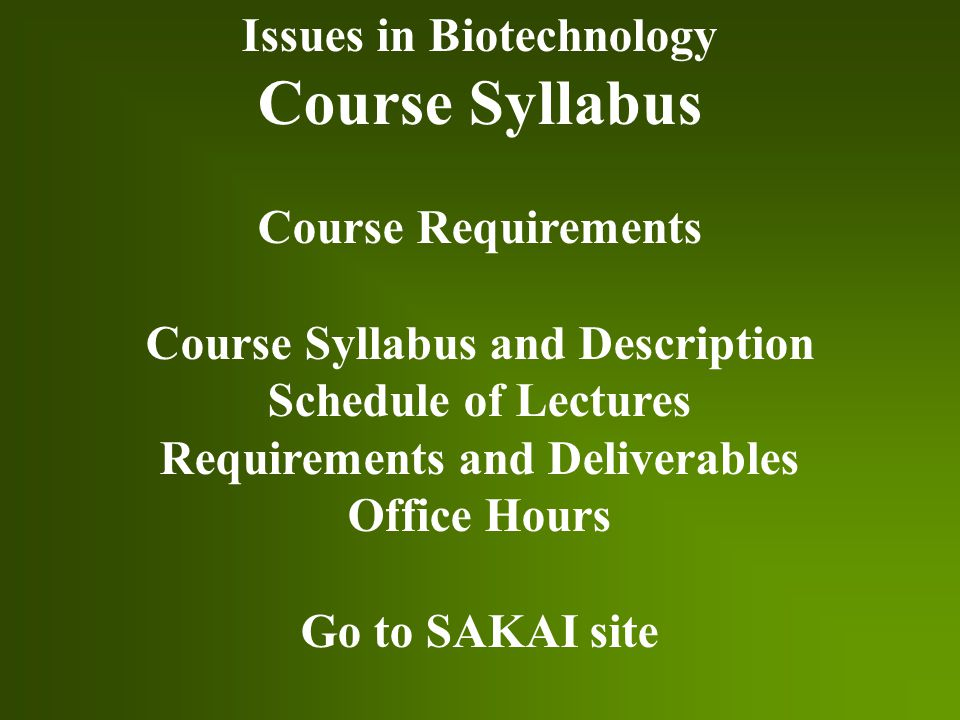 Issues in Biotechnology Course Syllabus Course Requirements Course Syllabus and Description Schedule of Lectures Requirements and Deliverables Office Hours Go to SAKAI site