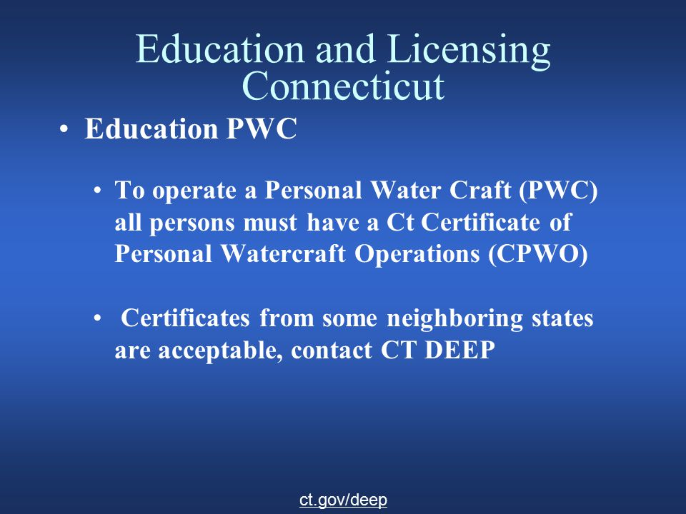 Education and Licensing Connecticut Education PWC To operate a Personal Water Craft (PWC) all persons must have a Ct Certificate of Personal Watercraft Operations (CPWO) Certificates from some neighboring states are acceptable, contact CT DEEP ct.gov/deep