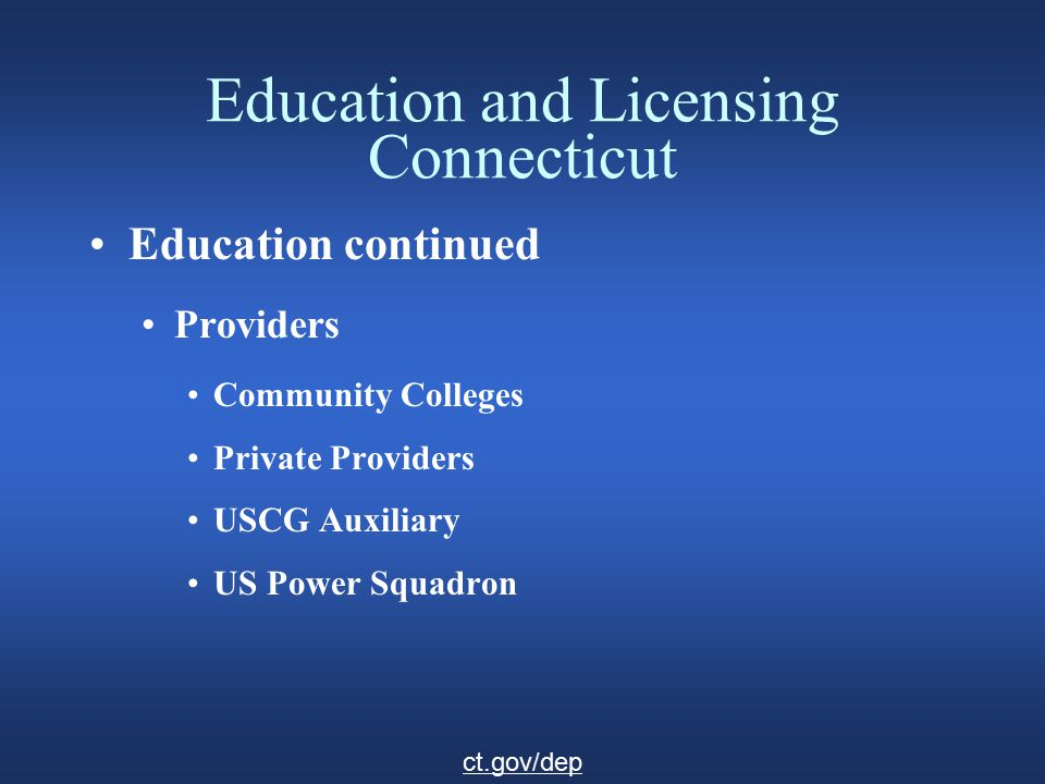 Education and Licensing Connecticut Education continued Providers Community Colleges Private Providers USCG Auxiliary US Power Squadron ct.gov/dep