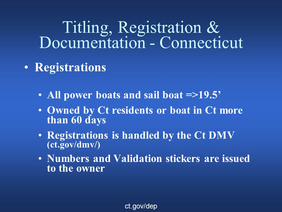 Titling, Registration & Documentation - Connecticut Registrations All power boats and sail boat =>19.5' Owned by Ct residents or boat in Ct more than 60 days Registrations is handled by the Ct DMV (ct.gov/dmv/) Numbers and Validation stickers are issued to the owner ct.gov/dep
