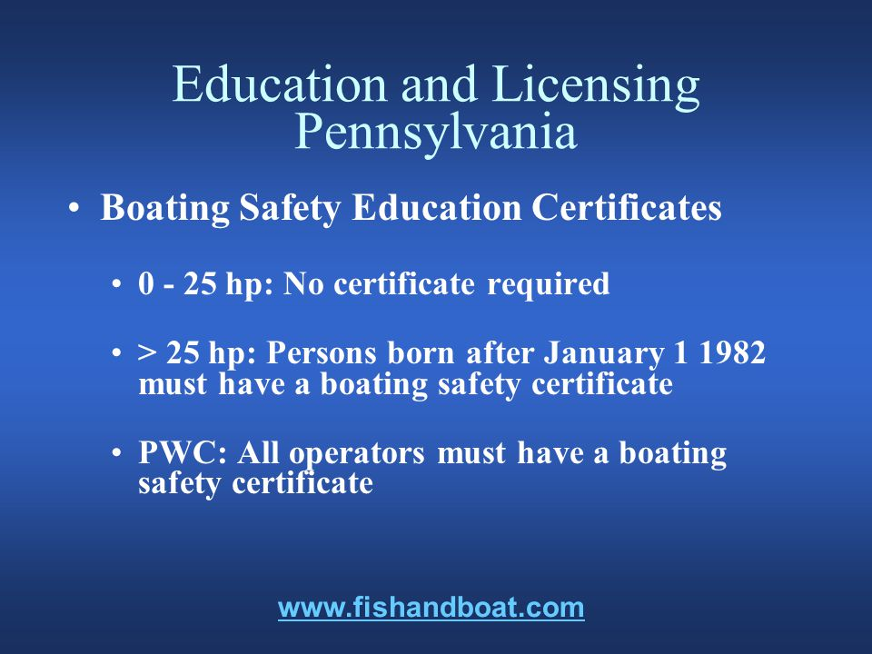 Education and Licensing Pennsylvania Boating Safety Education Certificates 0 - 25 hp: No certificate required > 25 hp: Persons born after January 1 1982 must have a boating safety certificate PWC: All operators must have a boating safety certificate www.fishandboat.com