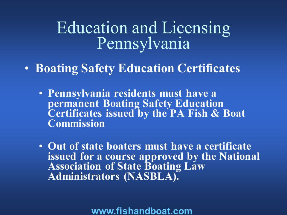 Education and Licensing Pennsylvania Boating Safety Education Certificates Pennsylvania residents must have a permanent Boating Safety Education Certificates issued by the PA Fish & Boat Commission Out of state boaters must have a certificate issued for a course approved by the National Association of State Boating Law Administrators (NASBLA).