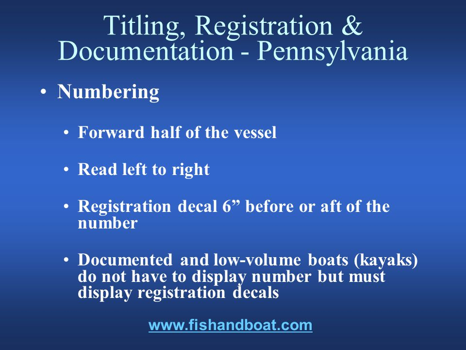 Titling, Registration & Documentation - Pennsylvania Numbering Forward half of the vessel Read left to right Registration decal 6 before or aft of the number Documented and low-volume boats (kayaks) do not have to display number but must display registration decals www.fishandboat.com