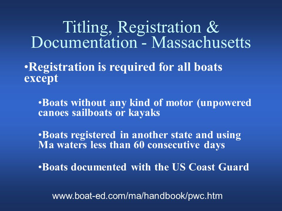 Titling, Registration & Documentation - Massachusetts Registration is required for all boats except Boats without any kind of motor (unpowered canoes sailboats or kayaks Boats registered in another state and using Ma waters less than 60 consecutive days Boats documented with the US Coast Guard www.boat-ed.com/ma/handbook/pwc.htm