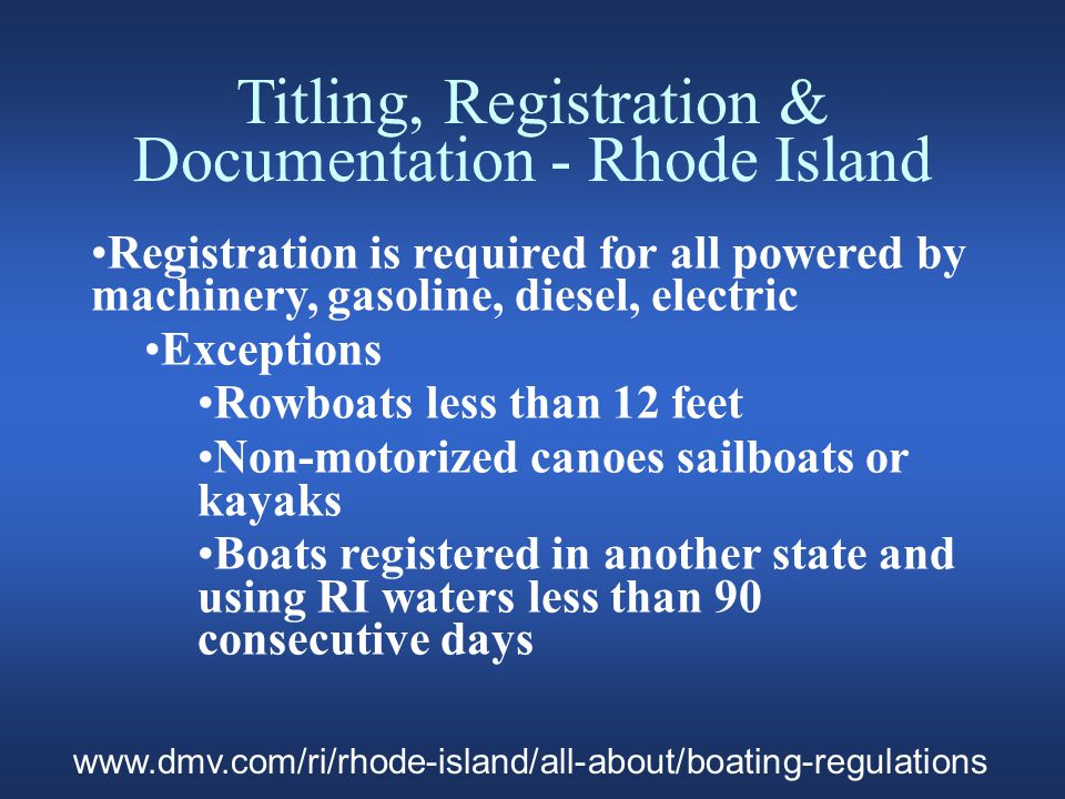 Titling, Registration & Documentation - Rhode Island Registration is required for all powered by machinery, gasoline, diesel, electric Exceptions Rowboats less than 12 feet Non-motorized canoes sailboats or kayaks Boats registered in another state and using RI waters less than 90 consecutive days www.dmv.com/ri/rhode-island/all-about/boating-regulations