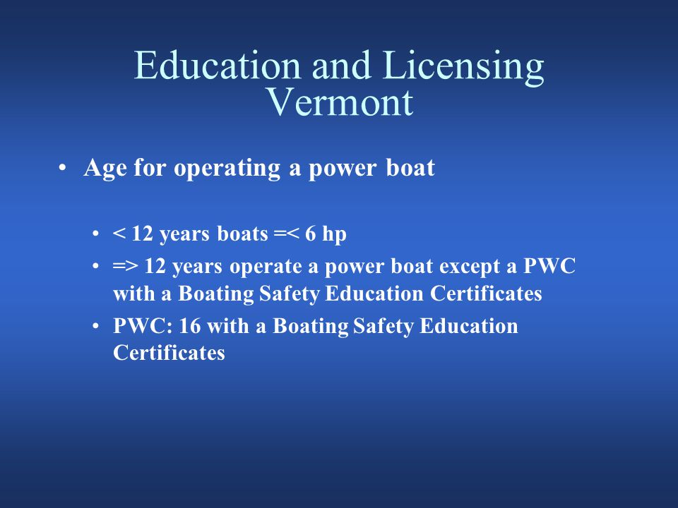Education and Licensing Vermont Age for operating a power boat < 12 years boats =< 6 hp => 12 years operate a power boat except a PWC with a Boating Safety Education Certificates PWC: 16 with a Boating Safety Education Certificates