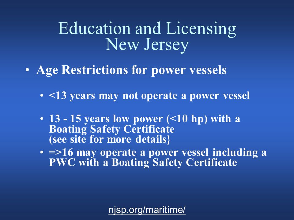 Education and Licensing New Jersey Age Restrictions for power vessels <13 years may not operate a power vessel 13 - 15 years low power (<10 hp) with a Boating Safety Certificate (see site for more details} =>16 may operate a power vessel including a PWC with a Boating Safety Certificate njsp.org/maritime/