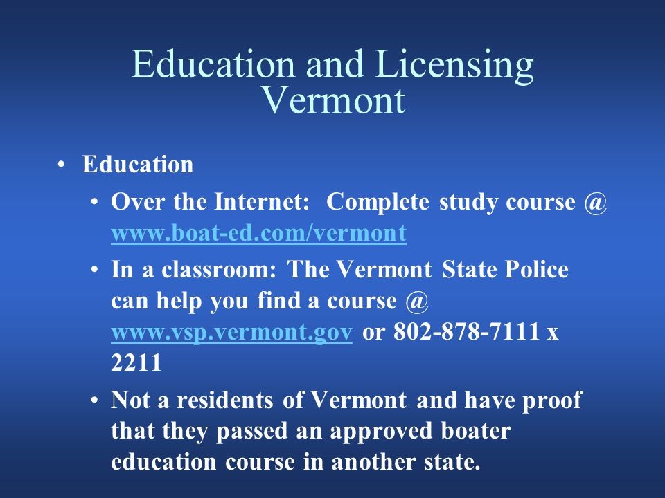 Education and Licensing Vermont Education Over the Internet: Complete study course @ www.boat-ed.com/vermont www.boat-ed.com/vermont In a classroom: The Vermont State Police can help you find a course @ www.vsp.vermont.gov or 802-878-7111 x 2211 www.vsp.vermont.gov Not a residents of Vermont and have proof that they passed an approved boater education course in another state.