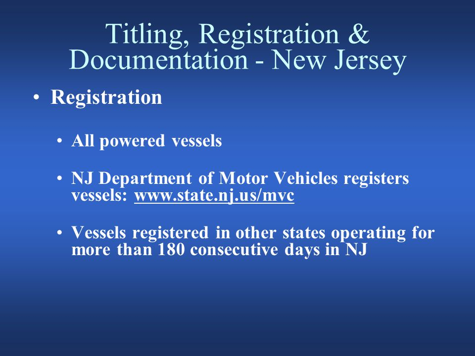 Titling, Registration & Documentation - New Jersey Registration All powered vessels NJ Department of Motor Vehicles registers vessels: www.state.nj.us/mvc Vessels registered in other states operating for more than 180 consecutive days in NJ