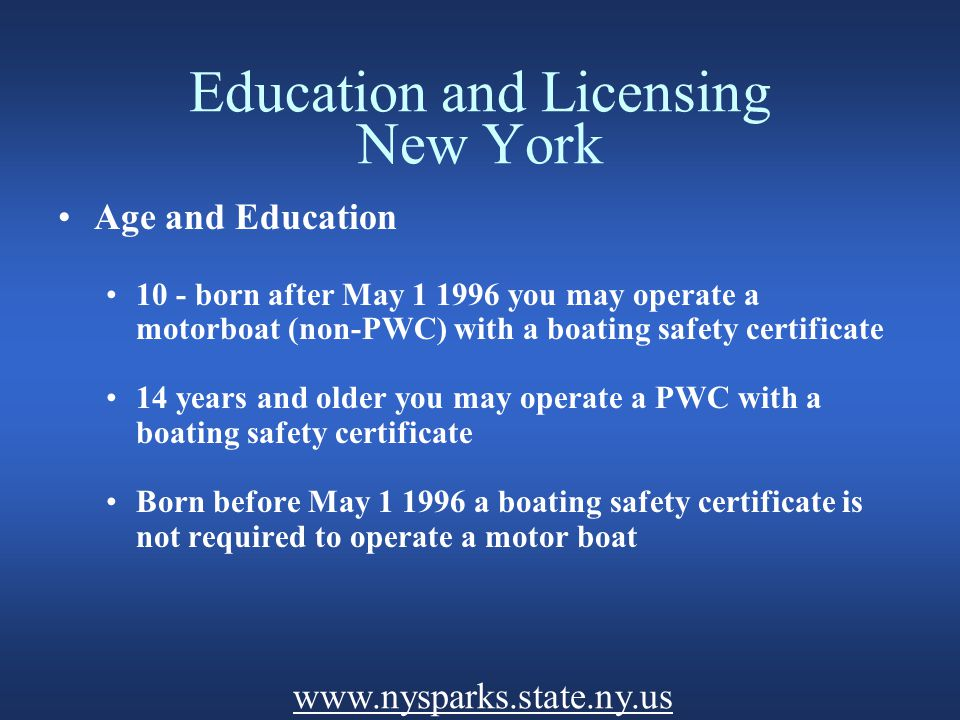 Education and Licensing New York Age and Education 10 - born after May 1 1996 you may operate a motorboat (non-PWC) with a boating safety certificate 14 years and older you may operate a PWC with a boating safety certificate Born before May 1 1996 a boating safety certificate is not required to operate a motor boat www.nysparks.state.ny.us
