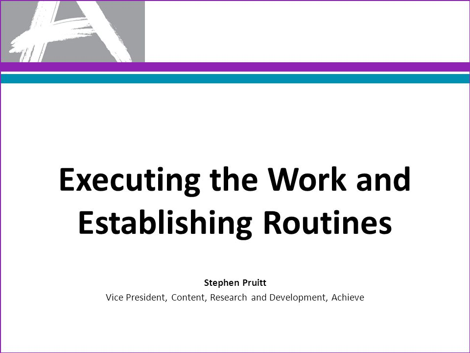 Executing the Work and Establishing Routines Stephen Pruitt Vice President, Content, Research and Development, Achieve
